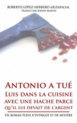 Couverture de Antonio a tué Luis dans la cuisine avec une hache parce qu'il lui devait de l'argent par Roberto López-Herrero traduction Sophie Martin